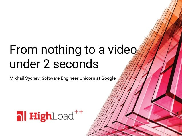 From nothing to a video under 2 seconds Mikhail Sychev, Software Engineer Unicorn at Google
