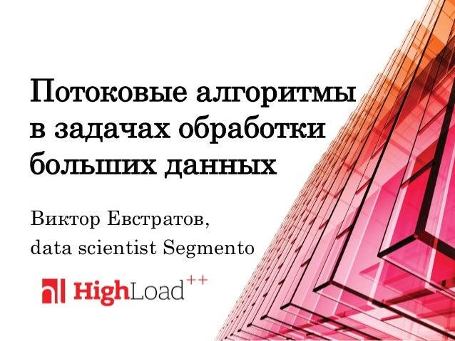 1 Потоковые алгоритмы в задачах обработки больших данных Виктор Евстратов, data scientist Segmento