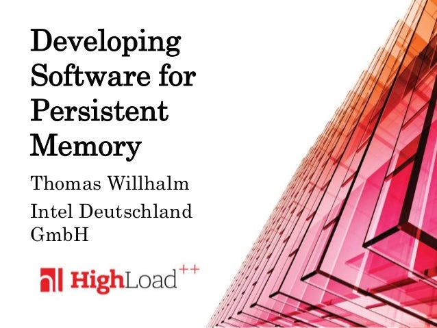 Developing Software for Persistent Memory Thomas Willhalm Intel Deutschland GmbH