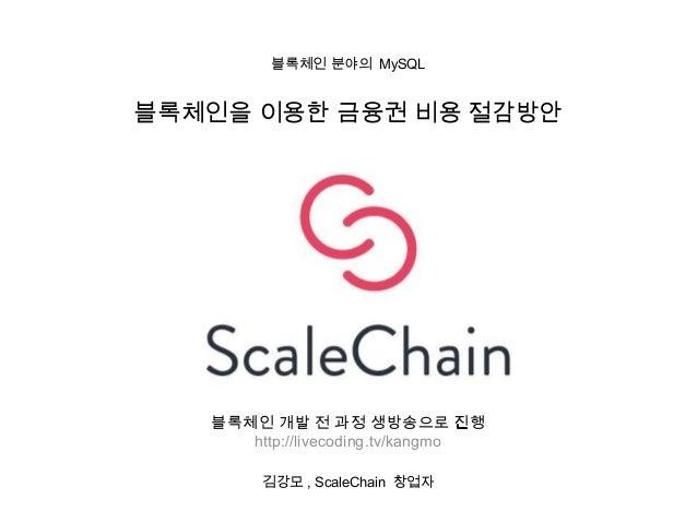 블록체인 분야의 MySQL 김강모 , ScaleChain 창업자 블록체인을 이용한 금융권 비용 절감방안 블록체인 개발 전 과정 생방송으로 진행 http://livecoding.tv/kangmo