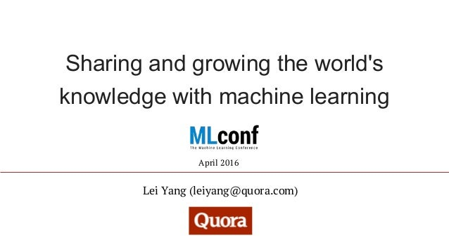 Sharing and growing the world's knowledge with machine learning Lei Yang (leiyang@quora.com) April 2016