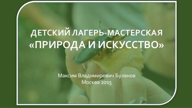 ДЕТСКИЙ ЛАГЕРЬ-МАСТЕРСКАЯ «ПРИРОДА И ИСКУССТВО» Максим Владимирович Буланов Москва 2015