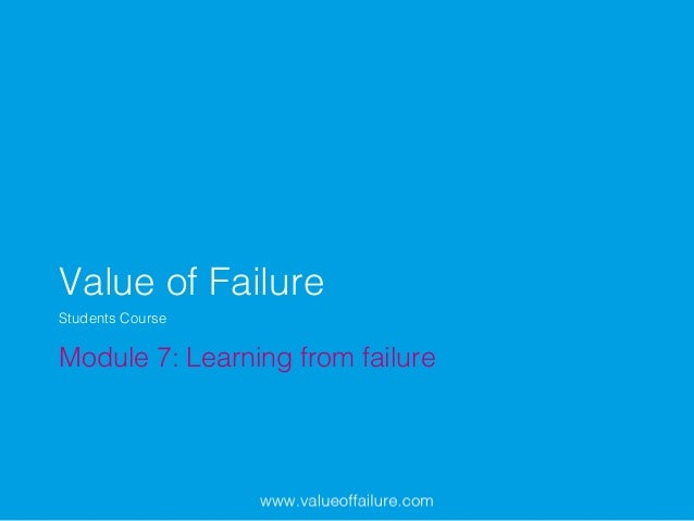Value of Failure! Module 7: Learning from failure! Students Course!