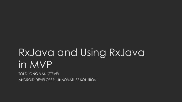 RxJava and Using RxJava in MVP TOI DUONG VAN (STEVE) ANDROID DEVELOPER – INNOVATUBE SOLUTION