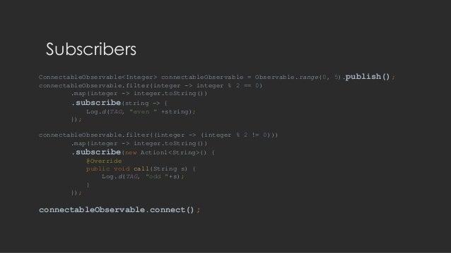 Subscribers ConnectableObservable<Integer> connectableObservable = Observable.range(0, 5).publish(); connectableObservable...