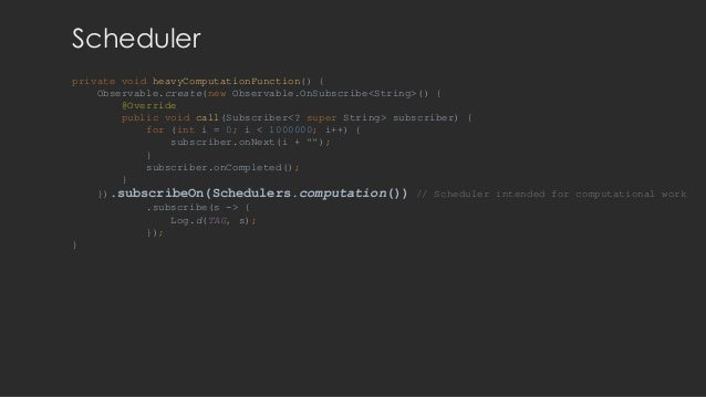 Scheduler private void heavyComputationFunction() { Observable.create(new Observable.OnSubscribe<String>() { @Override pub...