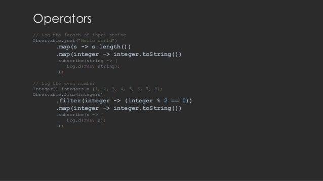"Operators // Log the length of input string Observable.just(""Hello world"") .map(s -> s.length()) .map(integer -> integer.t..."