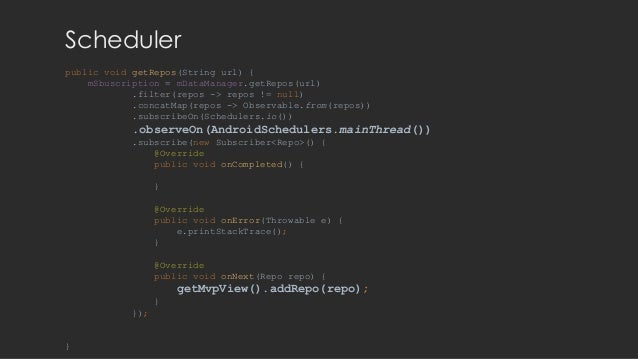Scheduler public void getRepos(String url) { mSbuscription = mDataManager.getRepos(url) .filter(repos -> repos != null) .c...