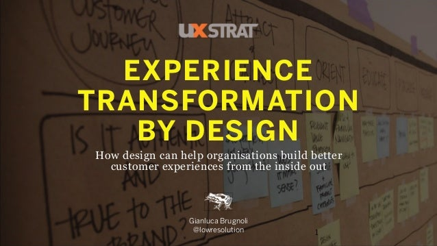 EXPERIENCE TRANSFORMATION BY DESIGN How design can help organisations build better customer experiences from the inside ou...