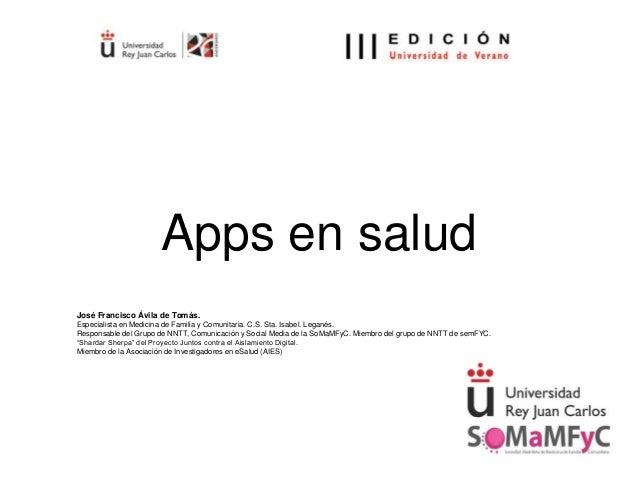 Apps en salud José Francisco Ávila de Tomás. Especialista en Medicina de Familia y Comunitaria. C.S. Sta. Isabel. Leganés....