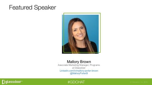 © Glassdoor, Inc. 2016#GDCHAT Featured Speaker Mallory Brown Associate Marketing Manager, Programs at Glassdoor Linkedin.c...