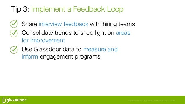 Confidential and Proprietary © Glassdoor, Inc. 2016 Tip 3: Implement a Feedback Loop Share interview feedback with hiring ...
