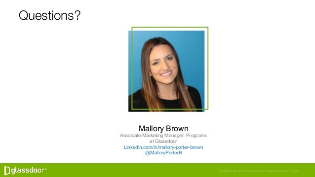 Confidential and Proprietary © Glassdoor, Inc. 2016 Questions? Mallory Brown Associate Marketing Manager, Programs at Glas...