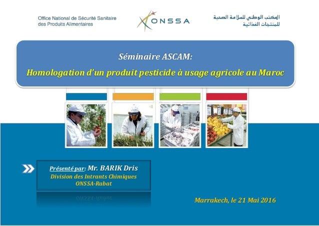 Marrakech, le 21 Mai 2016 Séminaire ASCAM: Homologation d'un produit pesticide à usage agricole au Maroc Présenté par: Mr....
