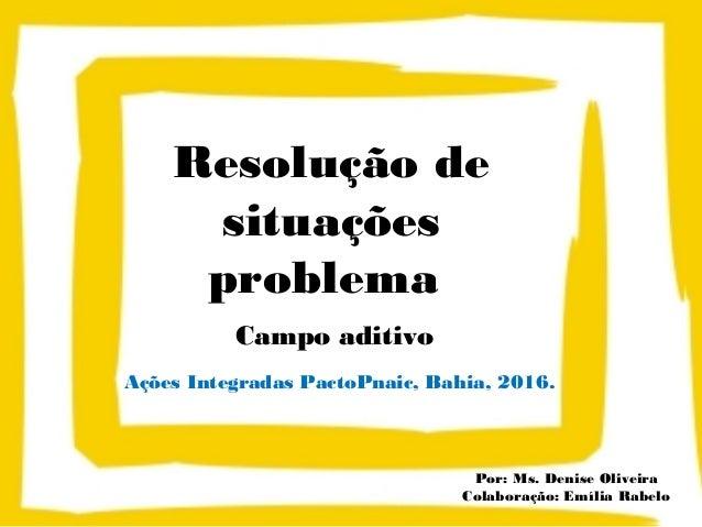 Resolução de situações problema Campo aditivo Ações Integradas PactoPnaic, Bahia, 2016. Por: Ms. Denise Oliveira Colaboraç...