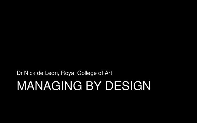 MANAGING BY DESIGN Dr Nick de Leon, Royal College of Art