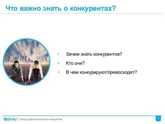 9 Что важно знать о конкурентах? • Зачем знать конкурентов? • Кто они? • В чем конкурируют/превосходят?