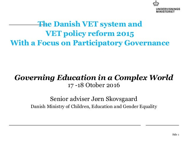 The Danish VET system and VET policy reform 2015 With a Focus on Participatory Governance Governing Education in a Complex...
