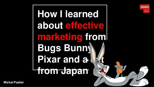 How I learned about effective marketing from Bugs Bunny, Pixar and a cat from Japan Michal Pastier
