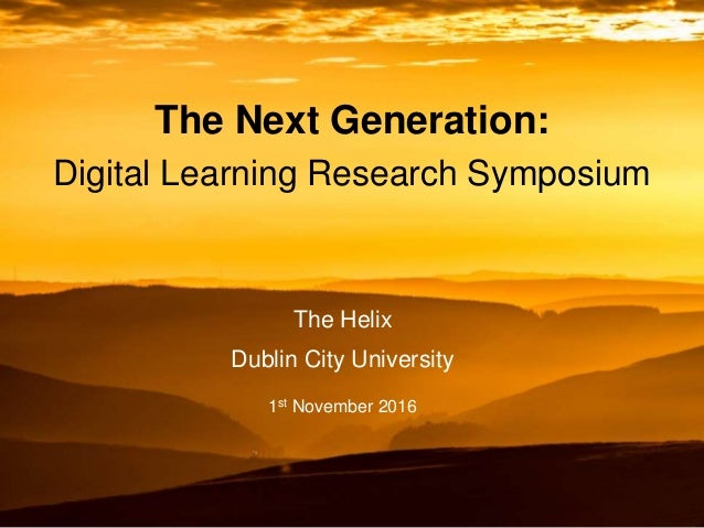 The Next Generation: Digital Learning Research Symposium The Helix Dublin City University 1st November 2016