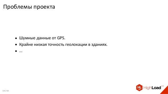 Проблемы проекта • Шумные данные от GPS. • Крайне низкая точность геолокации в зданиях. • ... 54 / 63