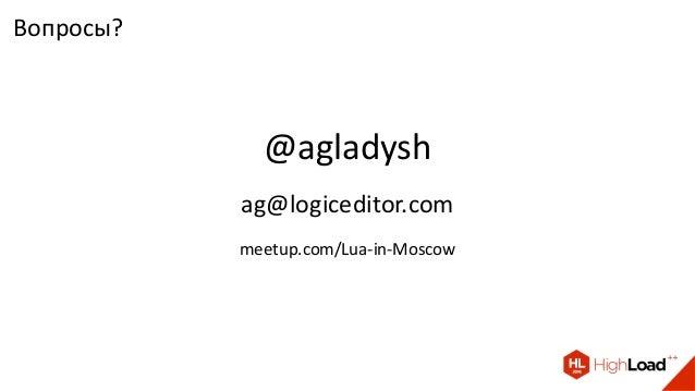Вопросы? @agladysh ag@logiceditor.com meetup.com/Lua-in-Moscow