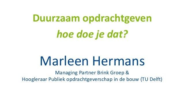 Marleen Hermans Managing Partner Brink Groep & Hoogleraar Publiek opdrachtgeverschap in de bouw (TU Delft) Duurzaam opdrac...