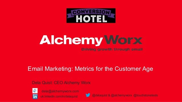 Email Marketing: Metrics for the Customer Age Dela Quist: CEO Alchemy Worx uk.linkedin.com/in/delaquist @delaquist & @alch...