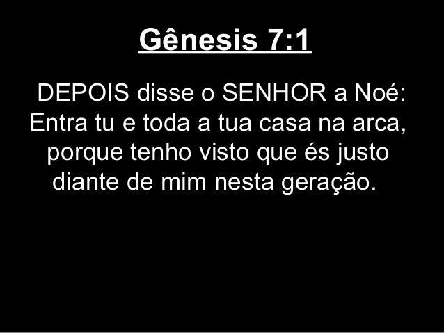 Gênesis 7:1 DEPOIS disse o SENHOR a Noé: Entra tu e toda a tua casa na arca, porque tenho visto que és justo diante de mim...