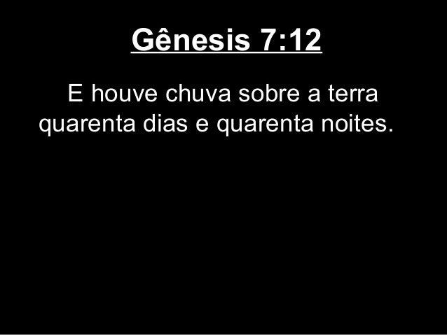 Gênesis 7:12 E houve chuva sobre a terra quarenta dias e quarenta noites.