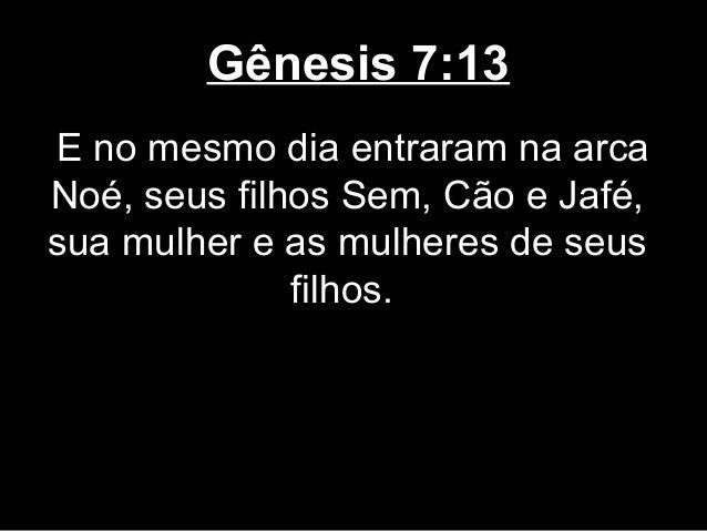 Gênesis 7:13 E no mesmo dia entraram na arca Noé, seus filhos Sem, Cão e Jafé, sua mulher e as mulheres de seus filhos.