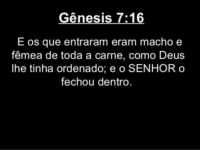 Gênesis 7:16 E os que entraram eram macho e fêmea de toda a carne, como Deus lhe tinha ordenado; e o SENHOR o fechou dentr...