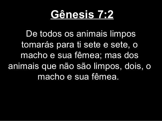 Gênesis 7:2 De todos os animais limpos tomarás para ti sete e sete, o macho e sua fêmea; mas dos animais que não são limpo...