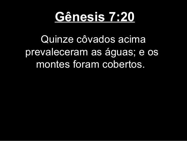 Gênesis 7:20 Quinze côvados acima prevaleceram as águas; e os montes foram cobertos.