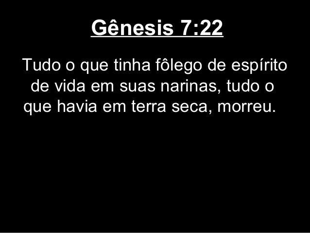 Gênesis 7:22 Tudo o que tinha fôlego de espírito de vida em suas narinas, tudo o que havia em terra seca, morreu.