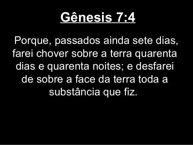 Gênesis 7:4 Porque, passados ainda sete dias, farei chover sobre a terra quarenta dias e quarenta noites; e desfarei de so...
