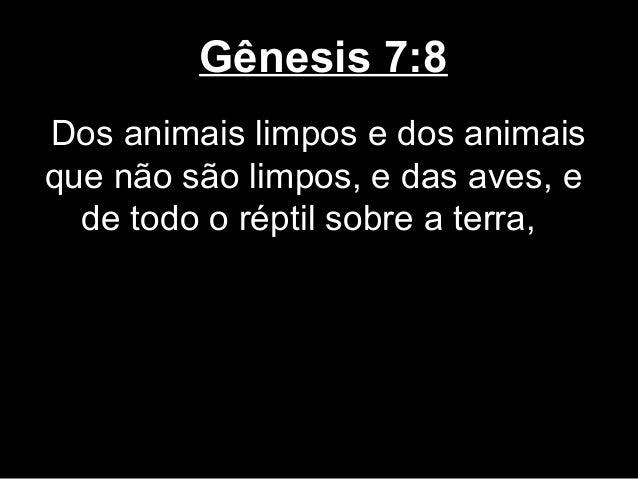 Gênesis 7:8 Dos animais limpos e dos animais que não são limpos, e das aves, e de todo o réptil sobre a terra,