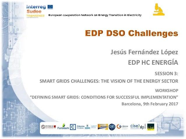 "Jesús Fernández López EDP HC ENERGÍA SESSION 3: SMART GRIDS CHALLENGES: THE VISION OF THE ENERGY SECTOR WORKSHOP ""DEFINING..."