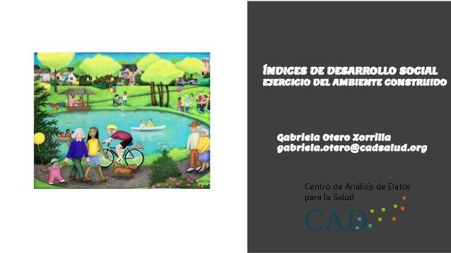 ÍNDICES DE DESARROLLO SOCIAL EJERCICIO DEL AMBIENTE CONSTRUIDO Gabriela Otero Zorrilla gabriela.otero@cadsalud.org