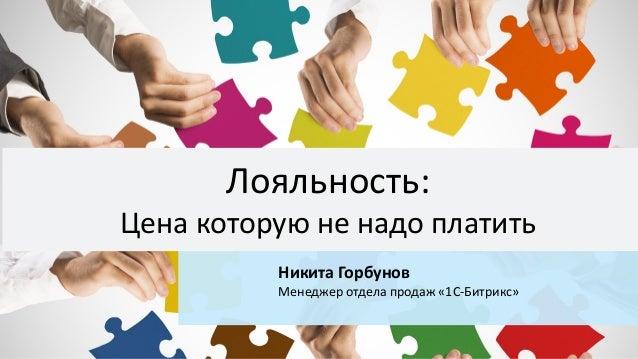 Никита Горбунов Менеджер отдела продаж «1С-Битрикс» Лояльность: Цена которую не надо платить
