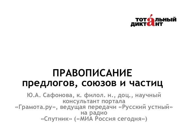 ПРАВОПИСАНИЕ предлогов, союзов и частиц Ю.А. Сафонова, к. филол. н., доц., научный консультант портала «Грамота.ру», ведущ...