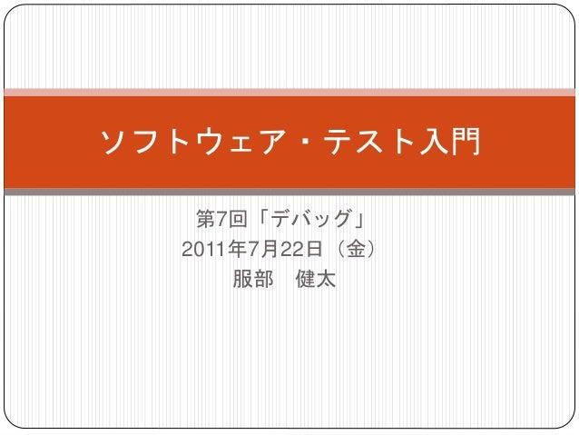 第7回「デバッグ」 2011年7月22日(金) 服部 健太 ソフトウェア・テスト入門