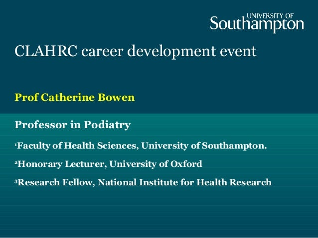 CLAHRC career development event Prof Catherine Bowen Professor in Podiatry 1 Faculty of Health Sciences, University of Sou...