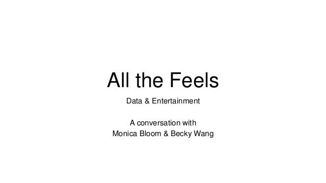 All the Feels Data & Entertainment A conversation with Monica Bloom & Becky Wang