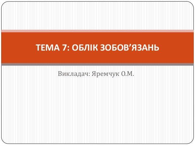 Викладач: Яремчук О.М. ТЕМА 7: ОБЛІК ЗОБОВ'ЯЗАНЬ