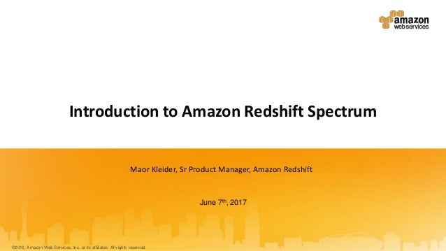 June 7th, 2017 Introduction to Amazon Redshift Spectrum Maor Kleider, Sr Product Manager, Amazon Redshift ©2016, Amazon We...