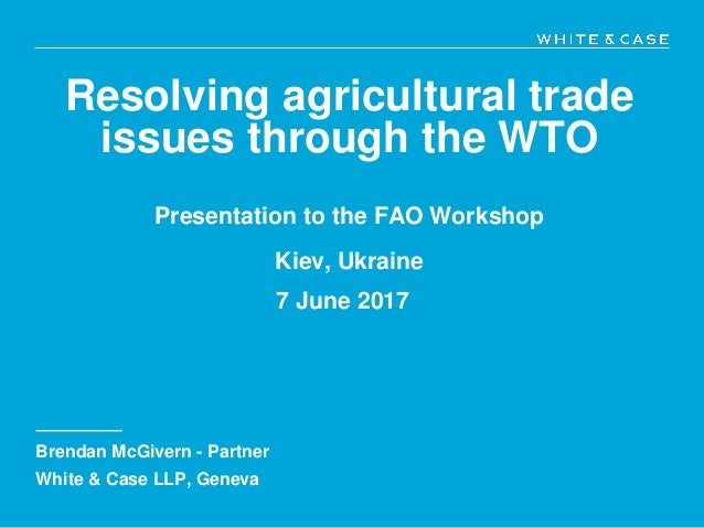 Resolving agricultural trade issues through the WTO Presentation to the FAO Workshop Kiev, Ukraine 7 June 2017 Brendan McG...