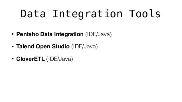 Data Integration Tools • Pentaho Data Integration (IDE/Java) • Talend Open Studio (IDE/Java) • CloverETL (IDE/Java)
