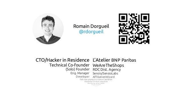 Romain Dorgueil @rdorgueil CTO/Hacker in Residence Technical Co-founder (Solo) Founder Eng. Manager Developer L'Atelier BN...