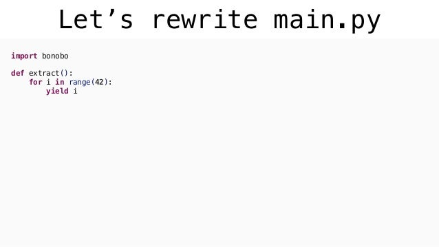 Let's rewrite main.py import bonobo def extract(): for i in range(42): yield i def transform(n): if n % 2: yield n def loa...